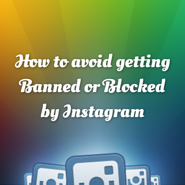 How to avoid getting banned or blocked by Instagram